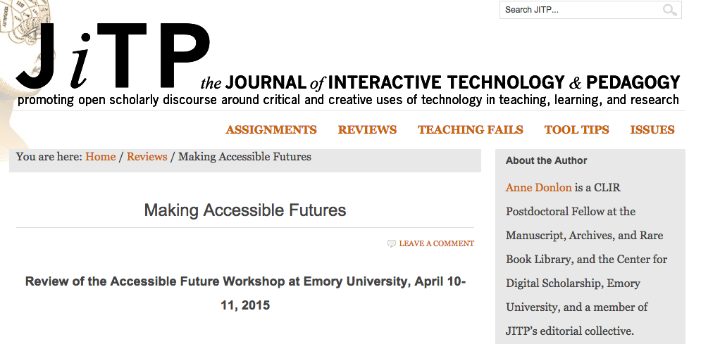 "The Journal of Interactive Technology & Pedagogy's page with Anne Donlon's review of the Accessible Future workshop at Emory, titled ""Making Accessible Futures."""
