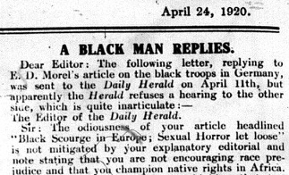 "An image of a small part of a newspaper column, with the headline ""A Black Man Replies,"" dated April 24, 1920. The text reads: ""Dear Editor: the following letter, replying to E. D. Morel's article on the black troops in Germany, was sent to the Daily Herald on April 11th, but apparently the Herald refuses a hearing to the other side, which is quite inarticulate:-- // The Editor of the Daily Herald. Sir: The odiousness of your article headlined ""Black Scourge in Europe: Sexual Horror let loose"" is not mitigated by your explanatory editorial and note stating that you are not encouraging race prejudice and that you champion native rights in Africa."